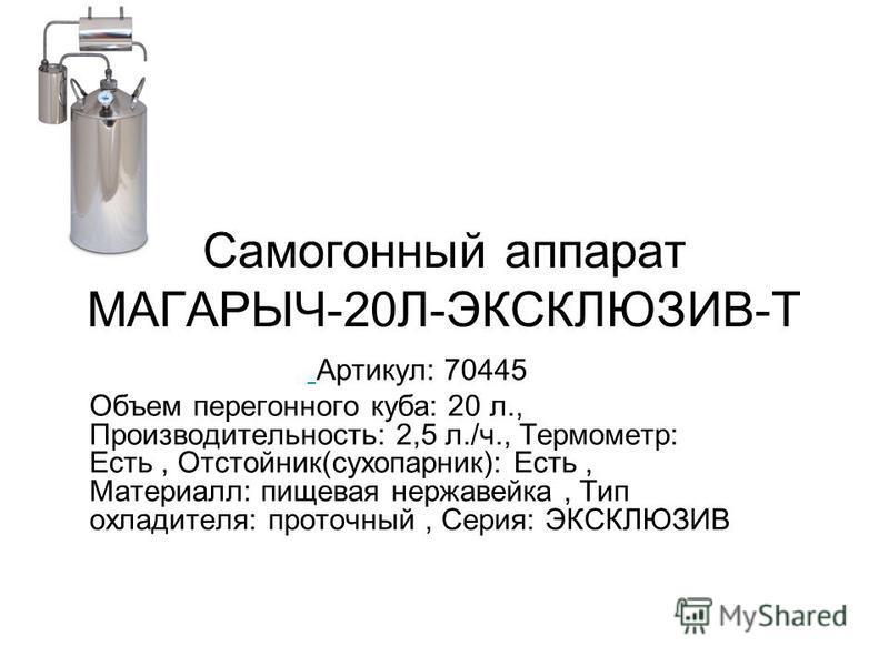 Самогонный аппарат МАГАРЫЧ-20Л-ЭКСКЛЮЗИВ-Т Артикул: 70445 Объем перегонного куба: 20 л., Производительность: 2,5 л./ч., Термометр: Есть, Отстойник(сухопарник): Есть, Материалл: пищевая нержавейка, Тип охладителя: проточный, Серия: ЭКСКЛЮЗИВ