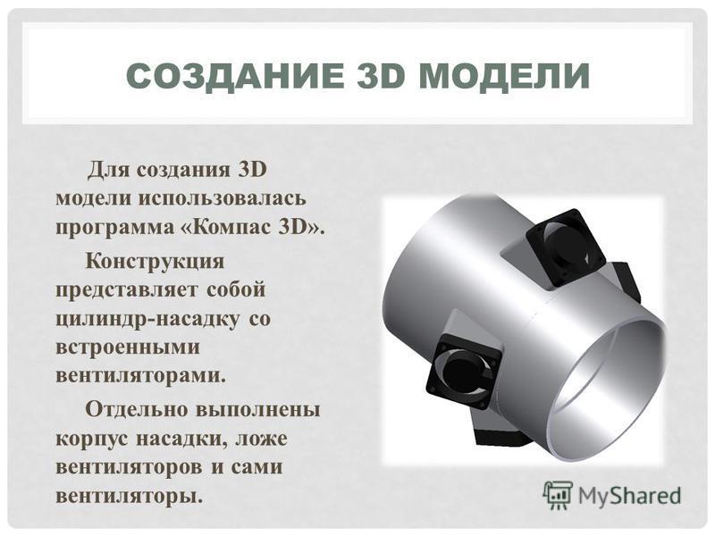 СОЗДАНИЕ 3D МОДЕЛИ Для создания 3D модели использовалась программа «Компас 3D». Конструкция представляет собой цилиндр-насадку со встроенными вентиляторами. Отдельно выполнены корпус насадки, ложе вентиляторов и сами вентиляторы.