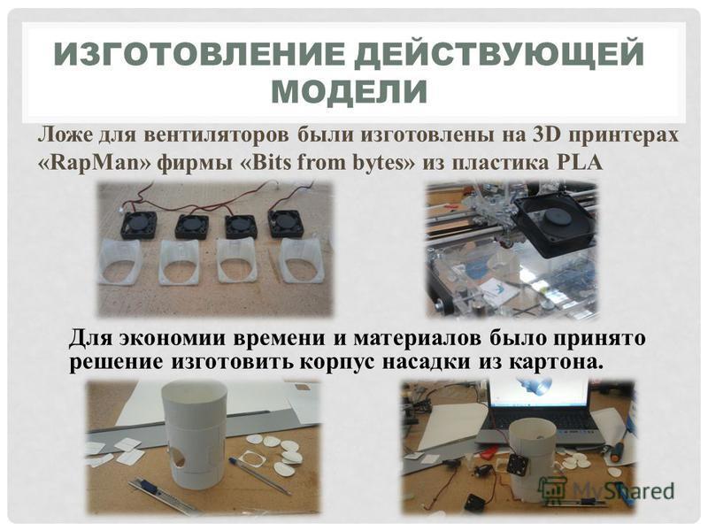 ИЗГОТОВЛЕНИЕ ДЕЙСТВУЮЩЕЙ МОДЕЛИ Ложе для вентиляторов были изготовлены на 3D принтерах «RapMan» фирмы «Bits from bytes» из пластика PLA Для экономии времени и материалов было принято решение изготовить корпус насадки из картона.