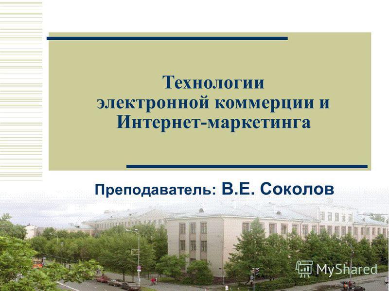 1 Преподаватель: В.E. Соколов Технологии электронной коммерции и Интернет-маркетинга