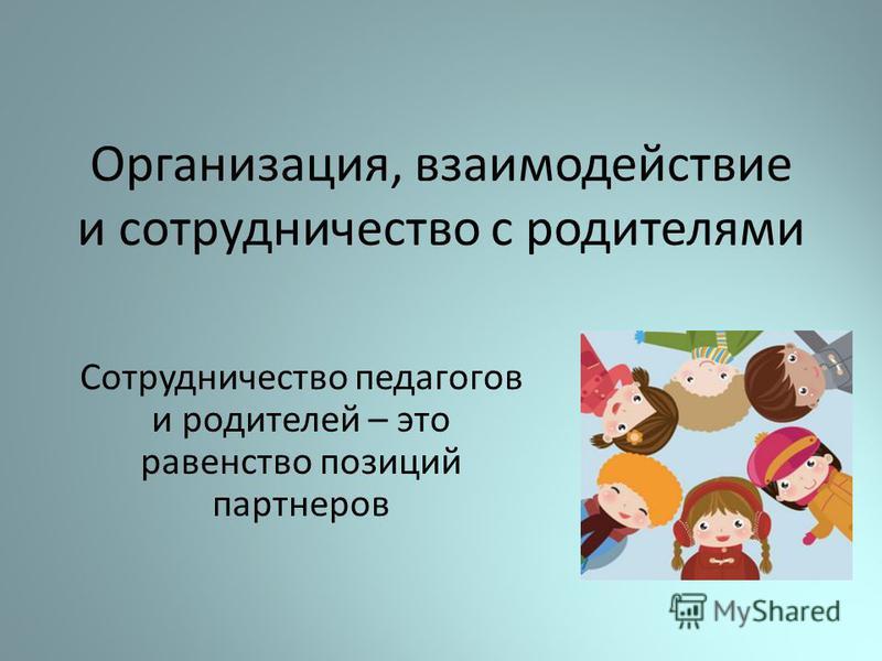Организация, взаимодействие и сотрудничество с родителями Сотрудничество педагогов и родителей – это равенство позиций партнеров