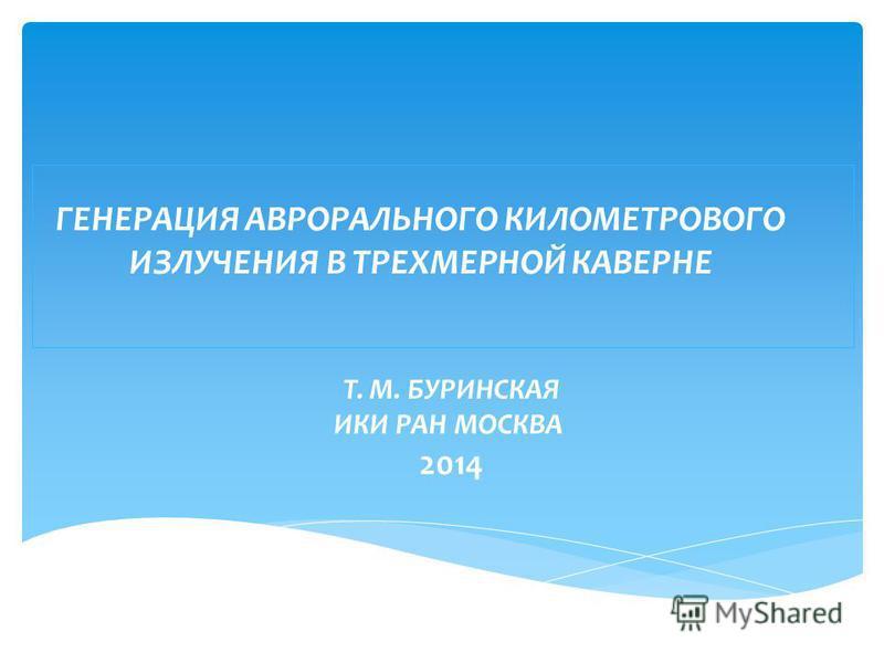 ГЕНЕРАЦИЯ АВРОРАЛЬНОГО КИЛОМЕТРОВОГО ИЗЛУЧЕНИЯ В ТРЕХМЕРНОЙ КАВЕРНЕ Т. М. БУРИНСКАЯ ИКИ РАН МОСКВА 2014