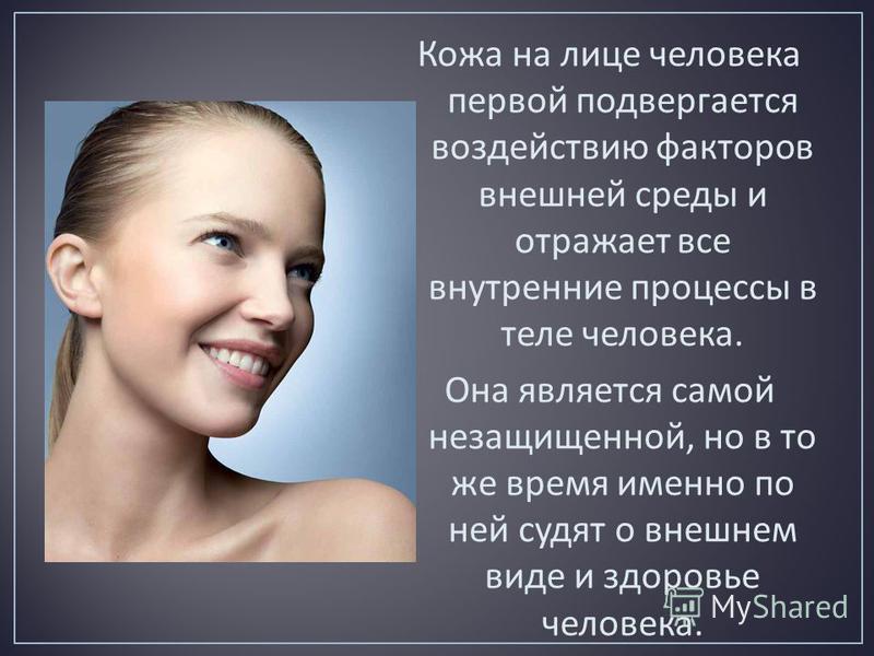 Кожа на лице человека первой подвергается воздействию факторов внешней среды и отражает все внутренние процессы в теле человека. Она является самой незащищенной, но в то же время именно по ней судят о внешнем виде и здоровье человека.
