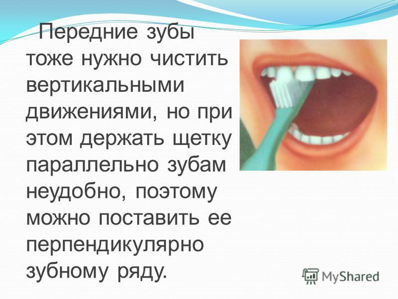 Передние зубы тоже нужно чистить вертикальными движениями, но при этом держать щетку параллельно зубам неудобно, поэтому можно поставить ее перпендикулярно зубному ряду.