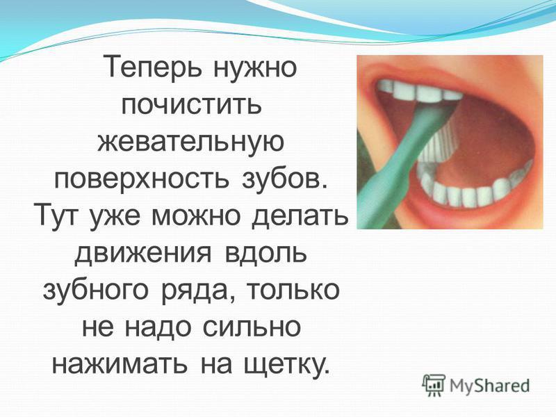 Теперь нужно почистить жевательную поверхность зубов. Тут уже можно делать движения вдоль зубного ряда, только не надо сильно нажимать на щетку.