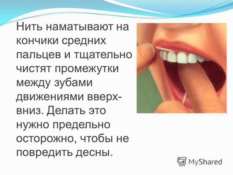 Нить наматывают на кончики средних пальцев и тщательно чистят промежутки между зубами движениями вверх- вниз. Делать это нужно предельно осторожно, чтобы не повредить десны.
