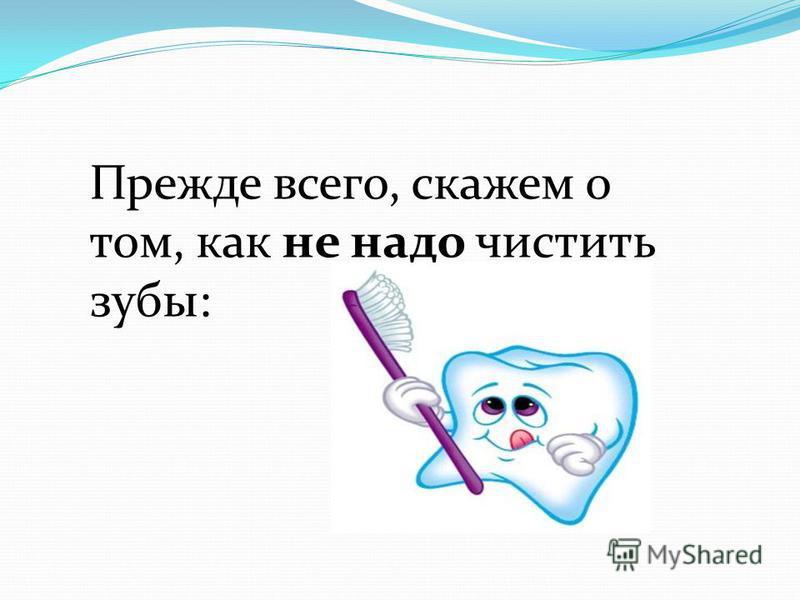 Прежде всего, скажем о том, как не надо чистить зубы: