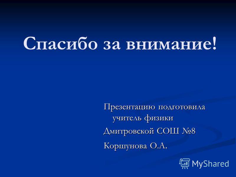 Спасибо за внимание! Презентацию подготовила учитель физики Дмитровской СОШ 8 Коршунова О.А.