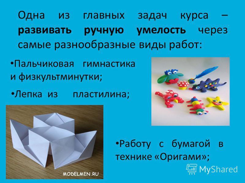 Одна из главных задач курса – развивать ручную умелость через самые разнообразные виды работ: Пальчиковая гимнастика и физкультминутки; Лепка из пластилина; Работу с бумагой в технике «Оригами»;