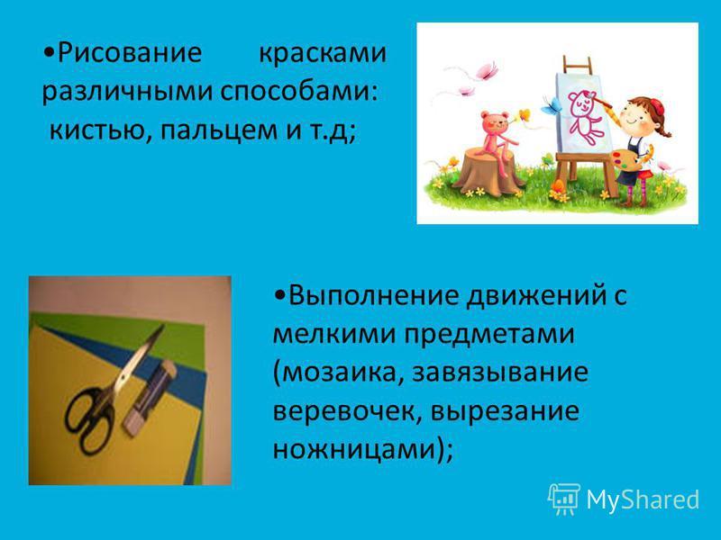 Рисование красками различными способами: кистью, пальцем и т.д; Выполнение движений с мелкими предметами (мозаика, завязывание веревочек, вырезание ножницами);