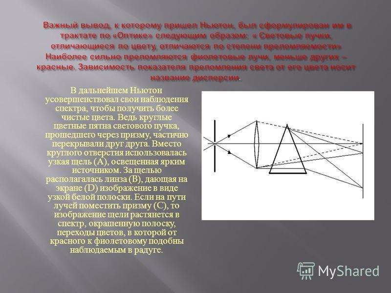 В дальнейшем Ньютон усовершенствовал свои наблюдения спектра, чтобы получить более чистые цвета. Ведь круглые цветные пятна светового пучка, прошедшего через призму, частично перекрывали друг друга. Вместо круглого отверстия использовалась узкая щель