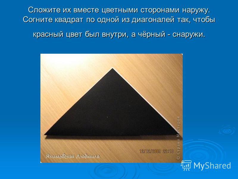 Сложите их вместе цветными сторонами наружу. Согните квадрат по одной из диагоналей так, чтобы красный цвет был внутри, а чёрный - снаружи.