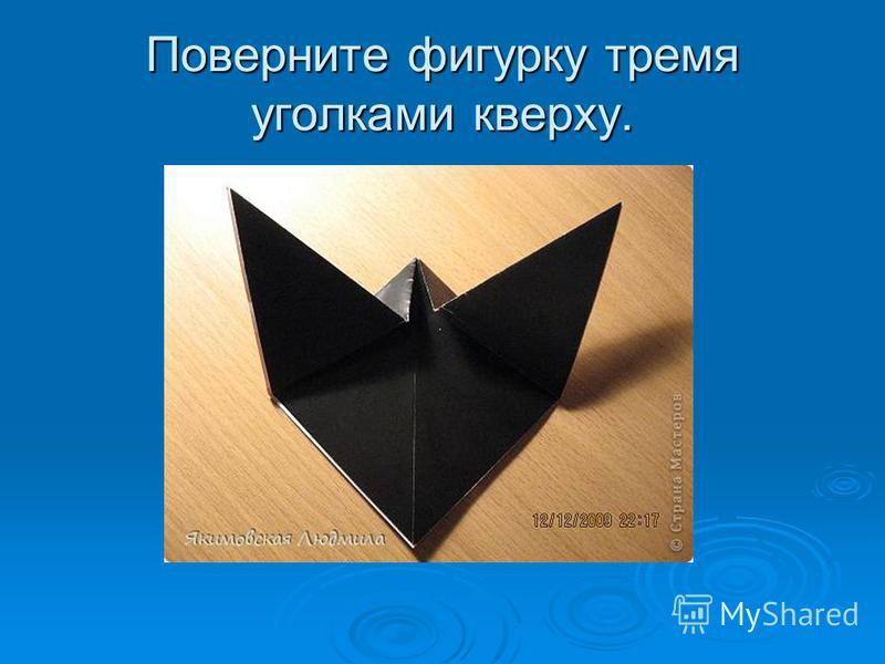 Поверните фигурку тремя уголками кверху.