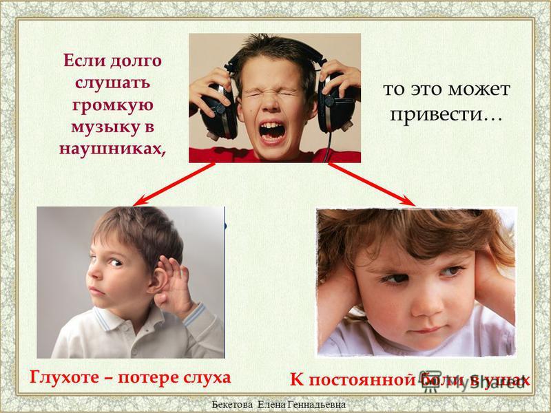 Если долго слушать громкую музыку в наушниках, то это может привести… Глухоте – потере слуха К постоянной боли в ушах Бекетова Елена Геннадьевна