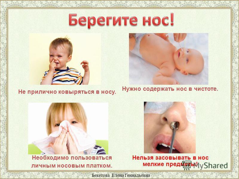 Не прилично ковыряться в носу. Нужно содержать нос в чистоте. Нельзя засовывать в нос мелкие предметы! Необходимо пользоваться личным носовым платком. Бекетова Елена Геннадьевна