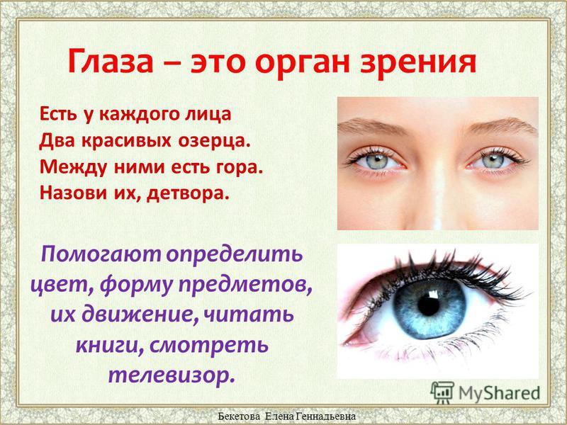 Глаза – это орган зрения Помогают определить цвет, форму предметов, их движение, читать книги, смотреть телевизор. Есть у каждого лица Два красивых озерца. Между ними есть гора. Назови их, детвора. Бекетова Елена Геннадьевна