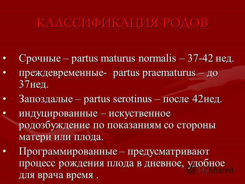 КЛАССИФИКАЦИЯ РОДОВ Срочные – partus maturus normalis – 37-42 нед.Срочные – partus maturus normalis – 37-42 нед. преждевременные- partus praematurus – до 37 нед.преждевременные- partus praematurus – до 37 нед. Запоздалые – partus serotinus – после 42