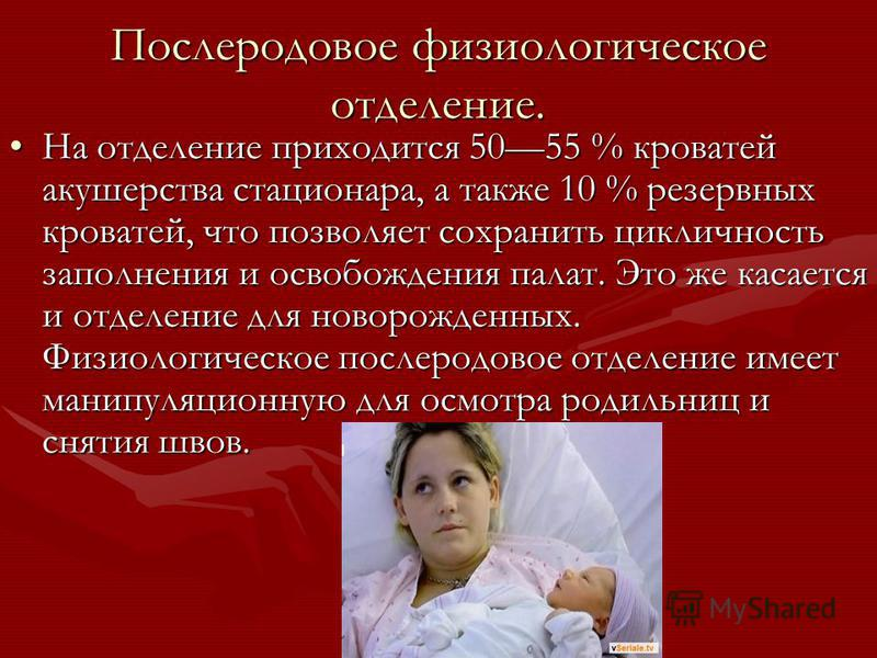 Послеродовое физиологическое отделение. На отделение приходится 5055 % кроватей акушерства стационара, а также 10 % резервных кроватей, что позволяет сохранить цикличность заполнения и освобождения палат. Это же касается и отделение для новорожденных