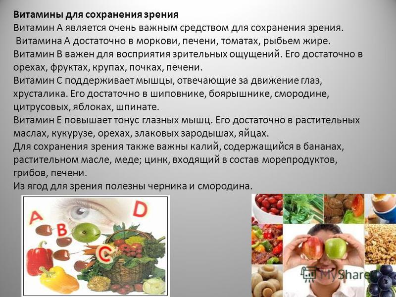 Витамины для сохранения зрения Витамин А является очень важным средством для сохранения зрения. Витамина А достаточно в моркови, печени, томатах, рыбьем жире. Витамин В важен для восприятия зрительных ощущений. Его достаточно в орехах, фруктах, крупа