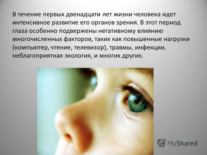 В течение первых двенадцати лет жизни человека идет интенсивное развитие его органов зрения. В этот период глаза особенно подвержены негативному влиянию многочисленных факторов, таких как повышенные нагрузки (компьютер, чтение, телевизор), травмы, ин