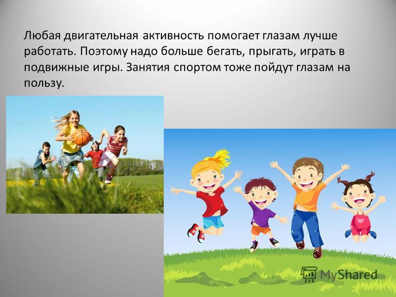 Любая двигательная активность помогает глазам лучше работать. Поэтому надо больше бегать, прыгать, играть в подвижные игры. Занятия спортом тоже пойдут глазам на пользу.