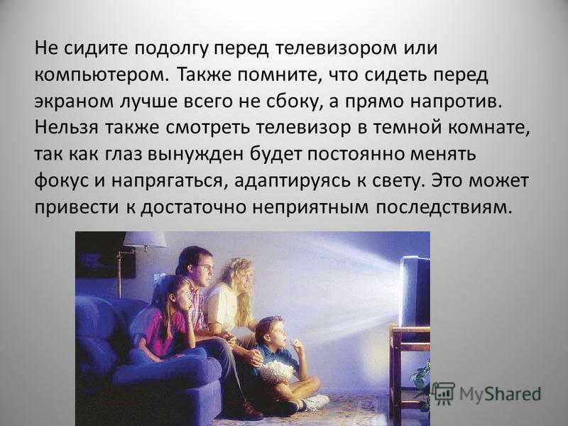 Не сидите подолгу перед телевизором или компьютером. Также помните, что сидеть перед экраном лучше всего не сбоку, а прямо напротив. Нельзя также смотреть телевизор в темной комнате, так как глаз вынужден будет постоянно менять фокус и напрягаться, а