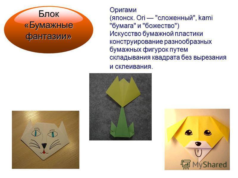 Блок «Бумажные фантазии» Оригами (японский. Ori сложенный, kami бумага и божество) Искусство бумажной пластики конструирование разнообразных бумажных фигурок путем складывания квадрата без вырезания и склеивания.