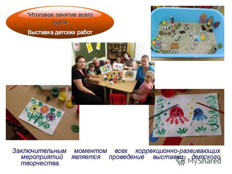 *Итоговое занятие всего курса Выставка детских работ Заключительным моментом всех коррекционно-развивающих мероприятий является проведение выставки детского творчества.