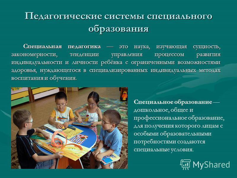 Педагогические системы специального образования Специальная педагогика это наука, изучающая сущность, закономерности, тенденции управления процессом развития индивидуальности и личности ребёнка с ограниченными возможностями здоровья, нуждающегося в с