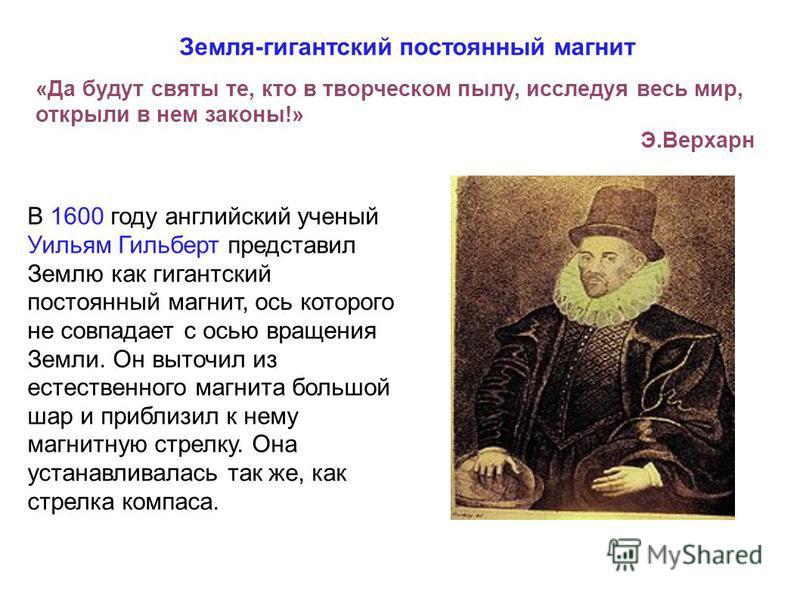 Земля-гигантский постоянный магнит В 1600 году английский ученый Уильям Гильберт представил Землю как гигантский постоянный магнит, ось которого не совпадает с осью вращения Земли. Он выточил из естественного магнита большой шар и приблизил к нему ма