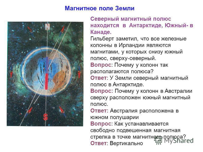 Магнитное поле Земли Северный магнитный полюс находится в Антарктиде, Южный- в Канаде. Гильберт заметил, что все железные колонны в Ирландии являются магнитами, у которых снизу южный полюс, сверху-северный. Вопрос: Почему у колонн так располагаются п