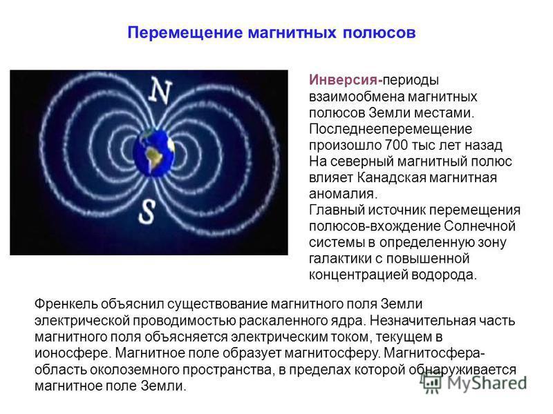 Перемещение магнитных полюсов Инверсия-периоды взаимообмена магнитных полюсов Земли местами. Последнееперемещение произошло 700 тыс лет назад На северный магнитный полюс влияет Канадская магнитная аномалия. Главный источник перемещения полюсов-вхожде