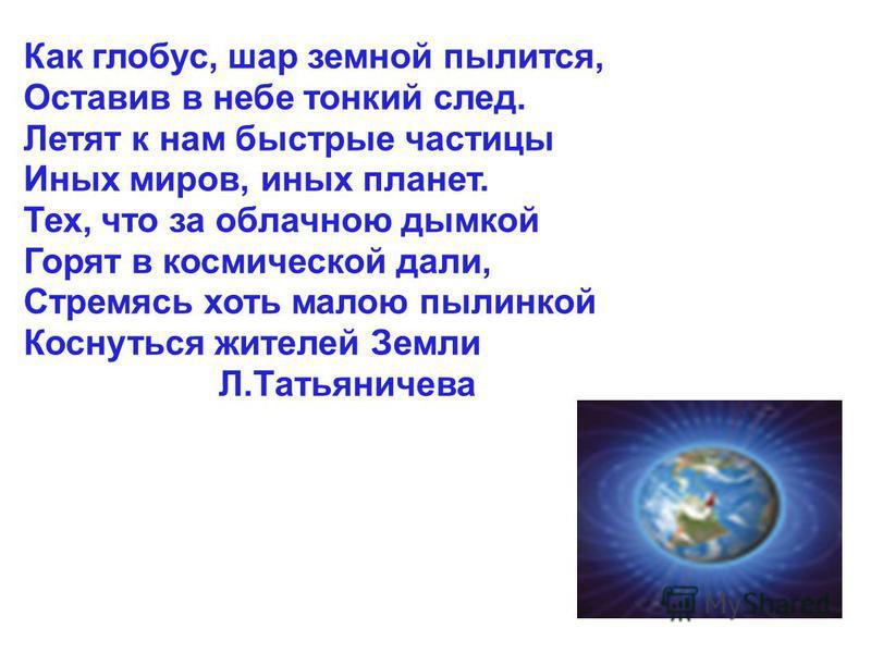 Как глобус, шар земной пылится, Оставив в небе тонкий след. Летят к нам быстрые частицы Иных миров, иных планет. Тех, что за облачною дымкой Горят в космической дали, Стремясь хоть малою пылинкой Коснуться жителей Земли Л.Татьяничева