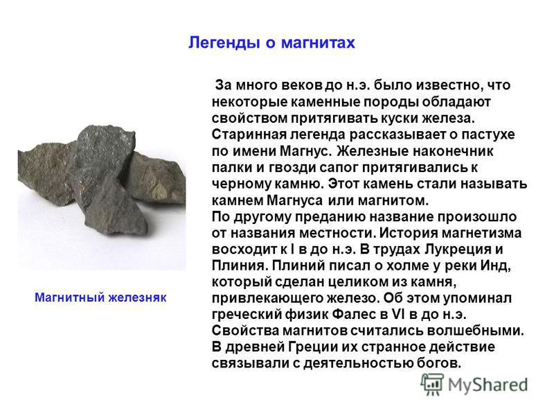 Легенды о магнитах За много веков до н.э. было известно, что некоторые каменные породы обладают свойством притягивать куски железа. Старинная легенда рассказывает о пастухе по имени Магнус. Железные наконечник палки и гвозди сапог притягивались к чер