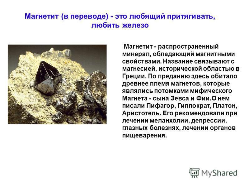Магнетит - распространенный минерал, обладающий магнитными свойствами. Название связывают с магнезией, исторической областью в Греции. По преданию здесь обитало древнее племя магнитов, которые являлись потомками мифического Магнета - сына Зевса и Фии