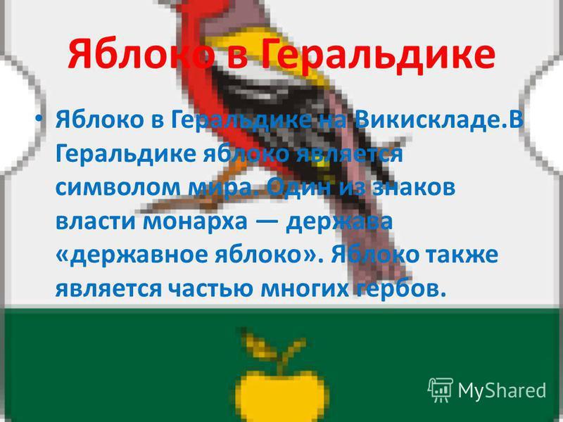 Яблоко в Геральдике Яблоко в Геральдике на Викискладе.В Геральдике яблоко является символом мира. Один из знаков власти монарха держава «державное яблоко». Яблоко также является частью многих гербов.