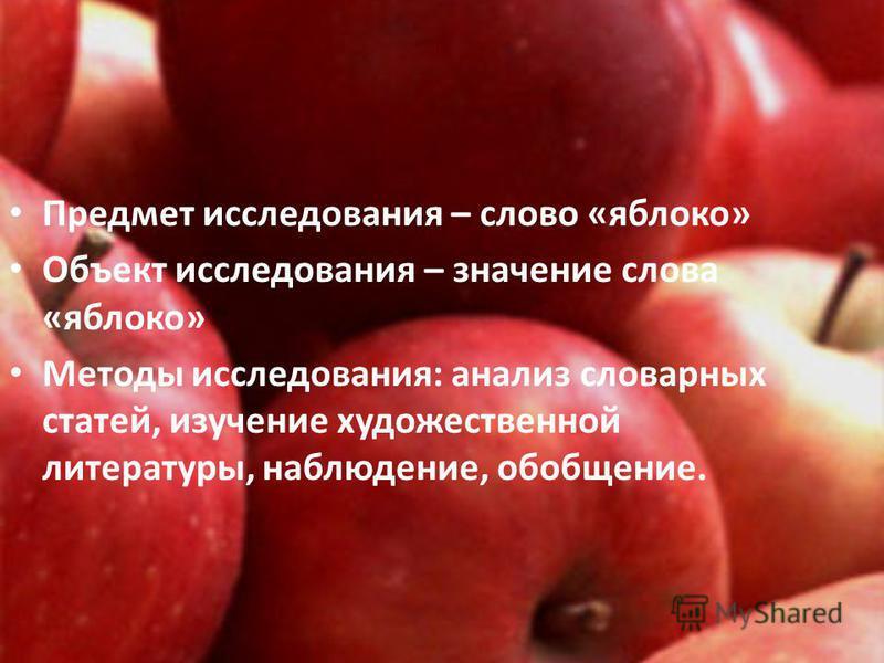 Предмет исследования – слово «яблоко» Объект исследования – значение слова «яблоко» Методы исследования: анализ словарных статей, изучение художественной литературы, наблюдение, обобщение.