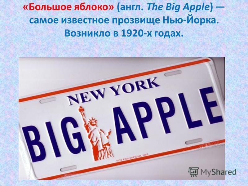 «Большое яблоко» (англ. The Big Apple) самое известное прозвище Нью-Йорка. Возникло в 1920-х годах.