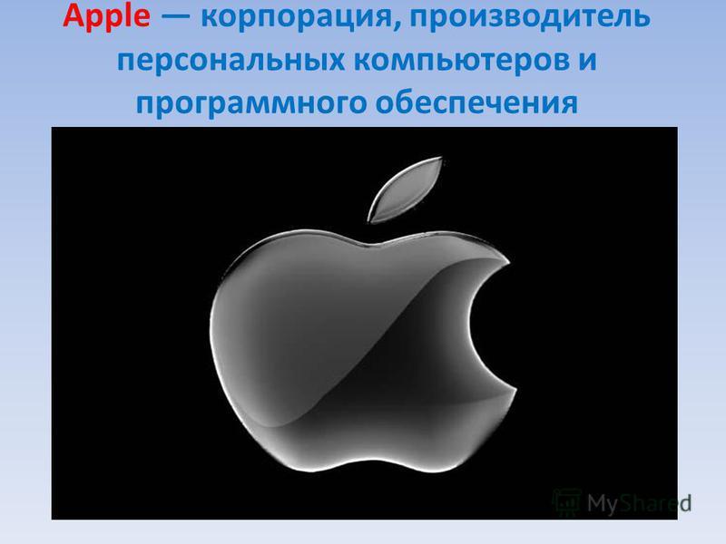 Apple корпорация, производитель персональных компьютеров и программного обеспечения