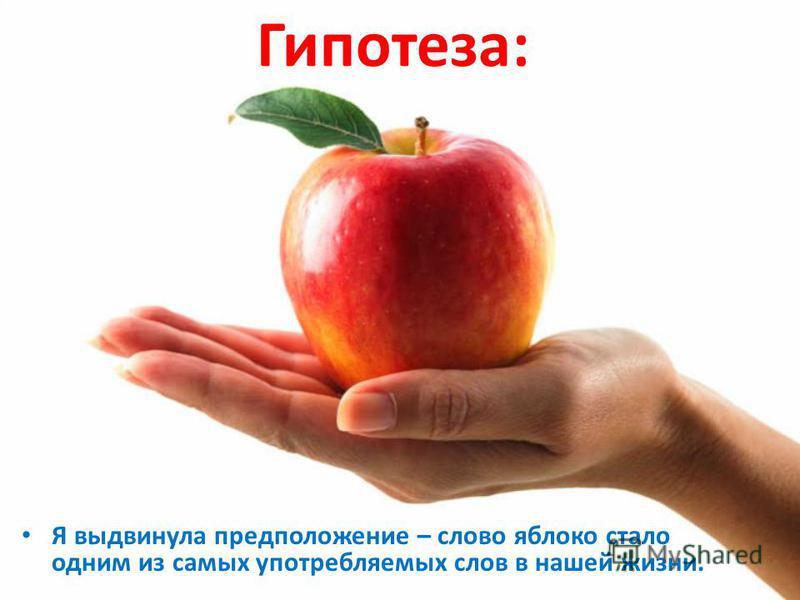 Гипотеза: Я выдвинула предположение – слово яблоко стало одним из самых употребляемых слов в нашей жизни.