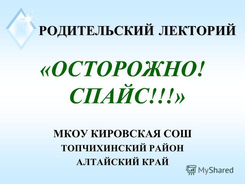 РОДИТЕЛЬСКИЙ ЛЕКТОРИЙ РОДИТЕЛЬСКИЙ ЛЕКТОРИЙ «ОСТОРОЖНО! СПАЙС!!!» МКОУ КИРОВСКАЯ СОШ ТОПЧИХИНСКИЙ РАЙОН АЛТАЙСКИЙ КРАЙ