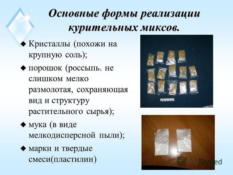 Основные формы реализации курительных миксов. uКu Кристаллы (похожи на крупную соль); uпuпорошок (россыпь. не слишком мелко размолотая, сохраняющая вид и структуру растительного сырья); uмuмука (в виде мелкодисперсной пыли); uмuмарки и твердые смеси(