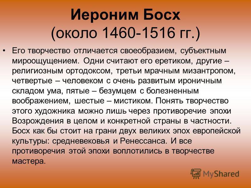 Иероним Босх (около 1460-1516 гг.) Его творчество отличается своеобразием, субъектным мироощущением. Одни считают его еретиком, другие – религиозным ортодоксом, третьи мрачным мизантропом, четвертые – человеком с очень развитым ироничным складом ума,