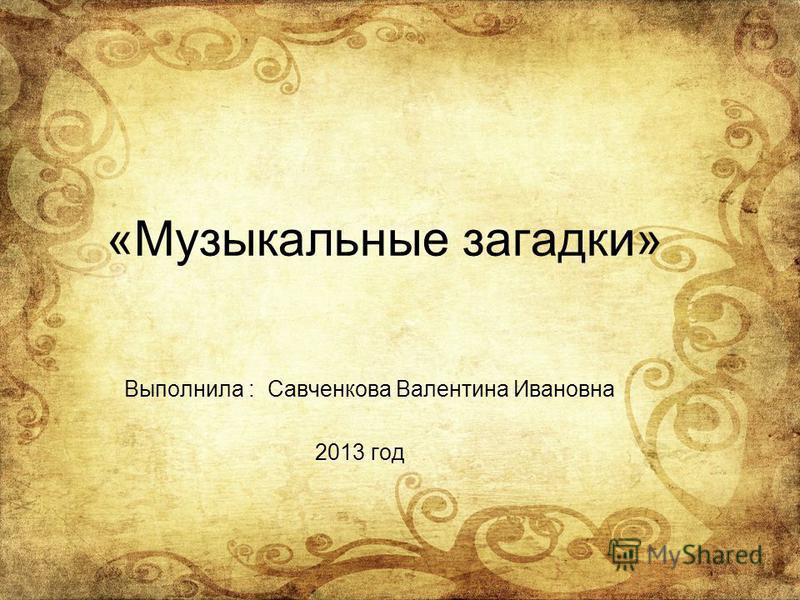 «Музыкальные загадки» Выполнила : Савченкова Валентина Ивановна 2013 год