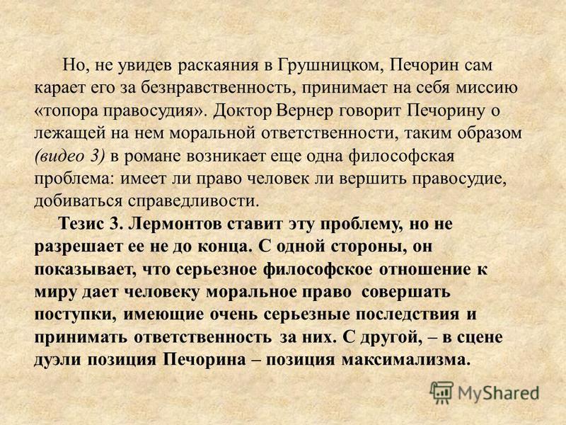 Но, не увидев раскаяния в Грушницком, Печорин сам карает его за безнравственность, принимает на себя миссию «топора правосудия». Доктор Вернер говорит Печорину о лежащей на нем моральной ответственности, таким образом (видео 3) в романе возникает еще