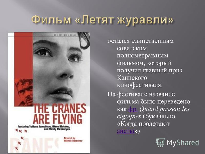 остался единственным советским полнометражным фильмом, который получил главный приз Каннского кинофестиваля. На фестивале название фильма было переведено как фр. Quand passent les cigognes ( буквально « Когда пролетают аисты ») фр. аисты