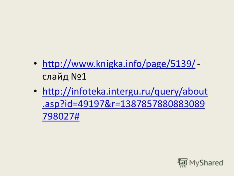 http://www.knigka.info/page/5139/ - слайд 1 http://www.knigka.info/page/5139/ http://infoteka.intergu.ru/query/about.asp?id=49197&r=1387857880883089 798027# http://infoteka.intergu.ru/query/about.asp?id=49197&r=1387857880883089 798027#