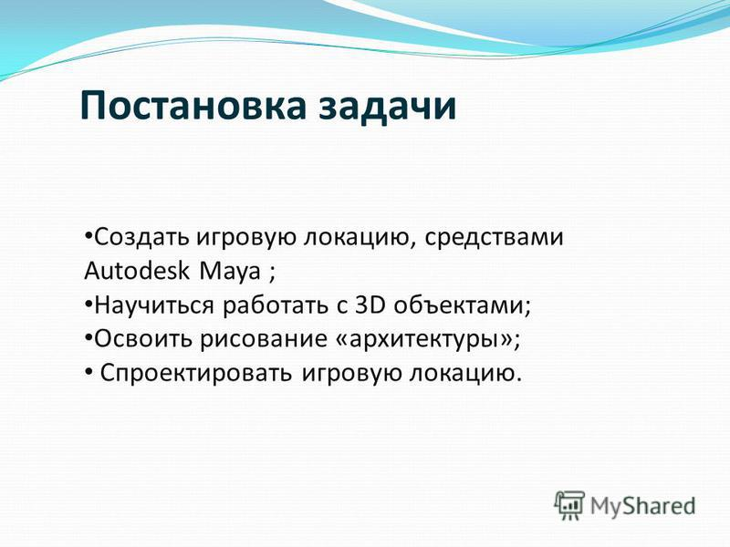 Постановка задачи Создать игровую локацию, средствами Autodesk Maya ; Научиться работать с 3D объектами; Освоить рисование «архитектуры»; Спроектировать игровую локацию.