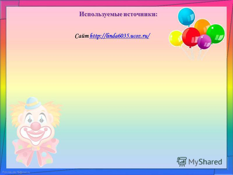 FokinaLida.75@mail.ru Используемые источники: Сайт http://linda6035.ucoz.ru/http://linda6035.ucoz.ru/