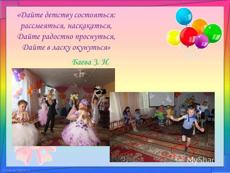 FokinaLida.75@mail.ru «Дайте детству состояться: рассмеяться, наскакаться, Дайте радостно проснуться, Дайте в ласку окунуться» Баева З. И.